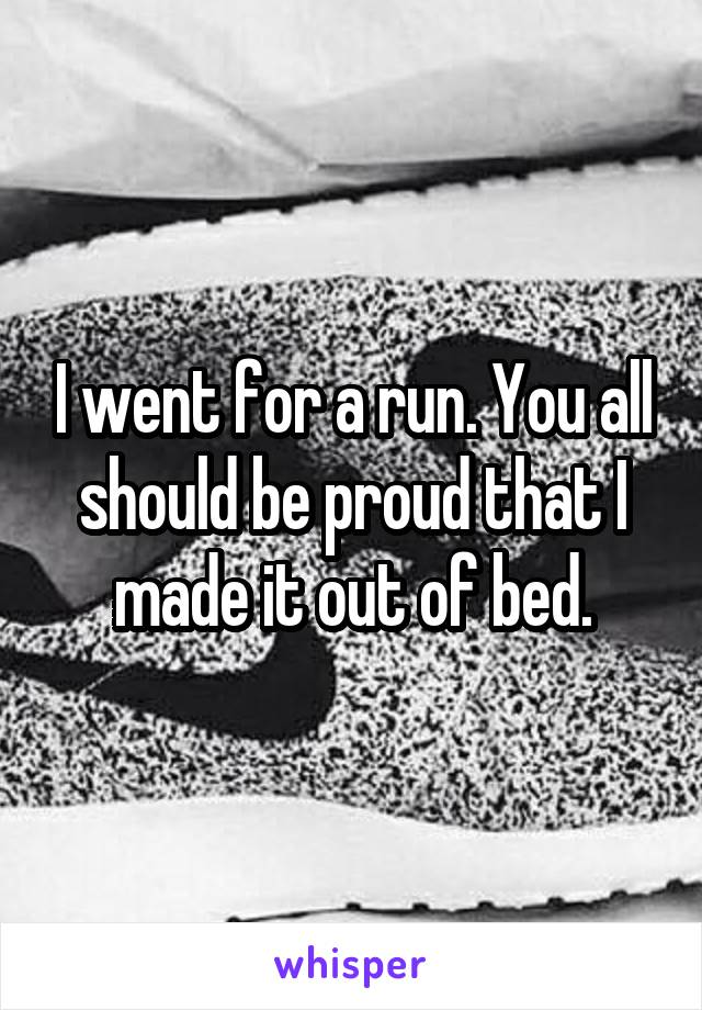 I went for a run. You all should be proud that I made it out of bed.