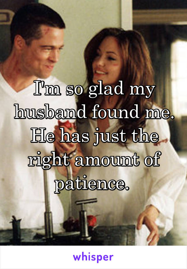 I'm so glad my husband found me. He has just the right amount of patience.