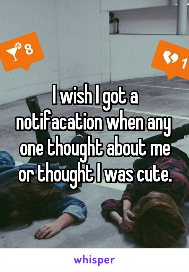 I wish I got a notifacation when any  one thought about me or thought I was cute.