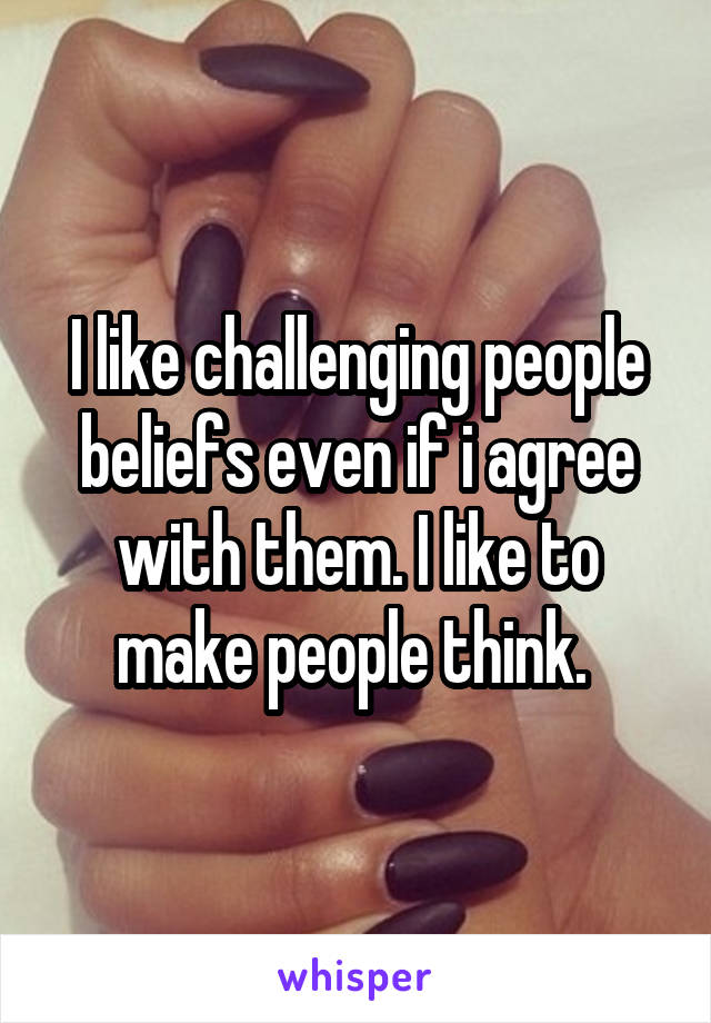 I like challenging people beliefs even if i agree with them. I like to make people think.
