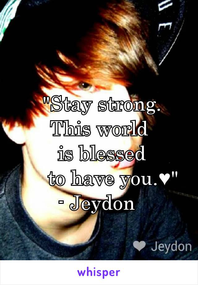 """Stay strong.  This world    is blessed       to have you.♥"" - Jeydon"