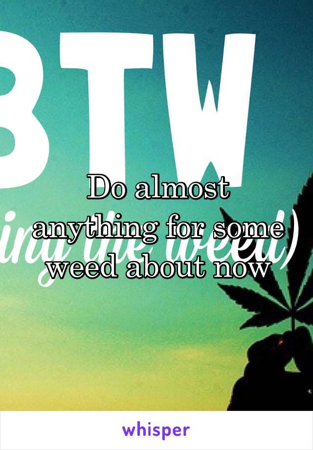 Do almost anything for some weed about now