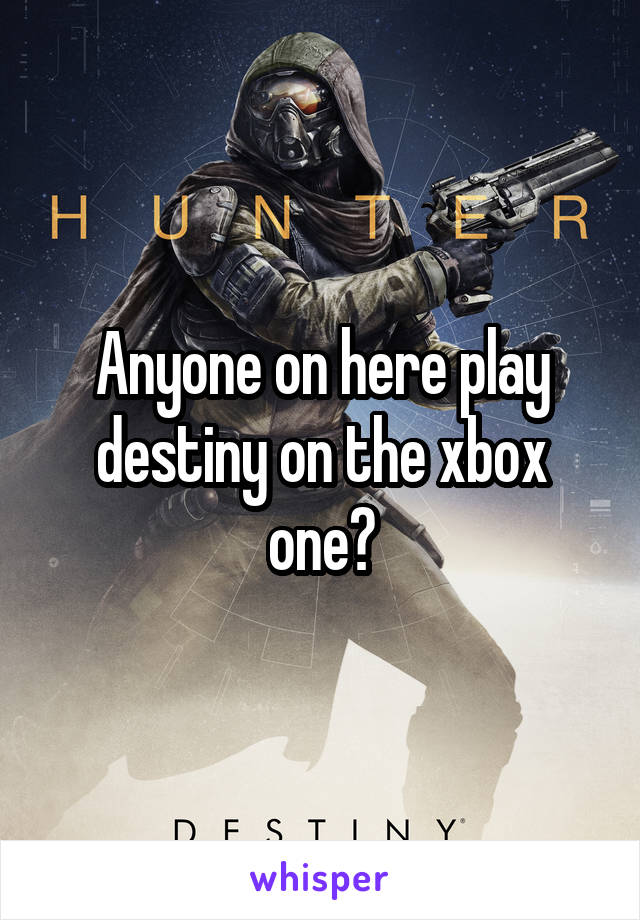 Anyone on here play destiny on the xbox one?