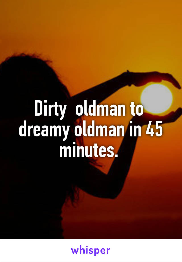 Dirty  oldman to  dreamy oldman in 45 minutes.