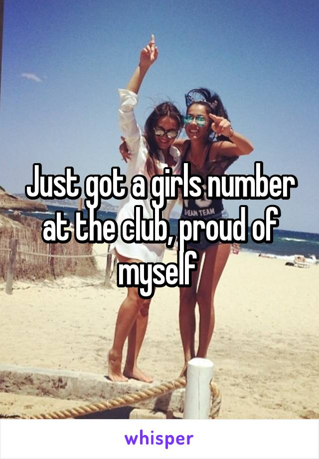 Just got a girls number at the club, proud of myself