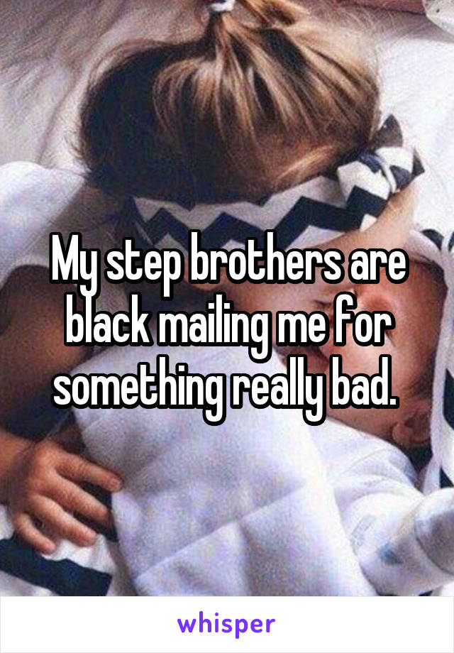 My step brothers are black mailing me for something really bad.