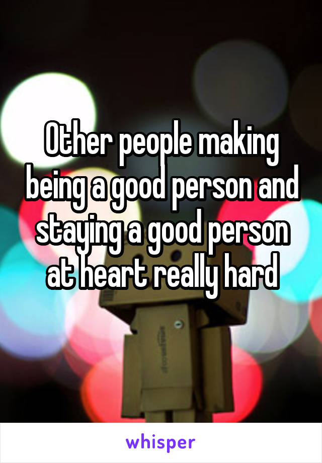 Other people making being a good person and staying a good person at heart really hard
