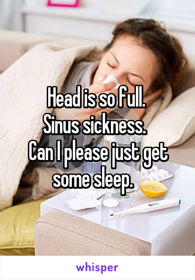 Head is so full.  Sinus sickness.   Can I please just get some sleep.