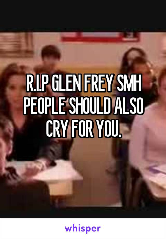 R.I.P GLEN FREY SMH PEOPLE SHOULD ALSO CRY FOR YOU.