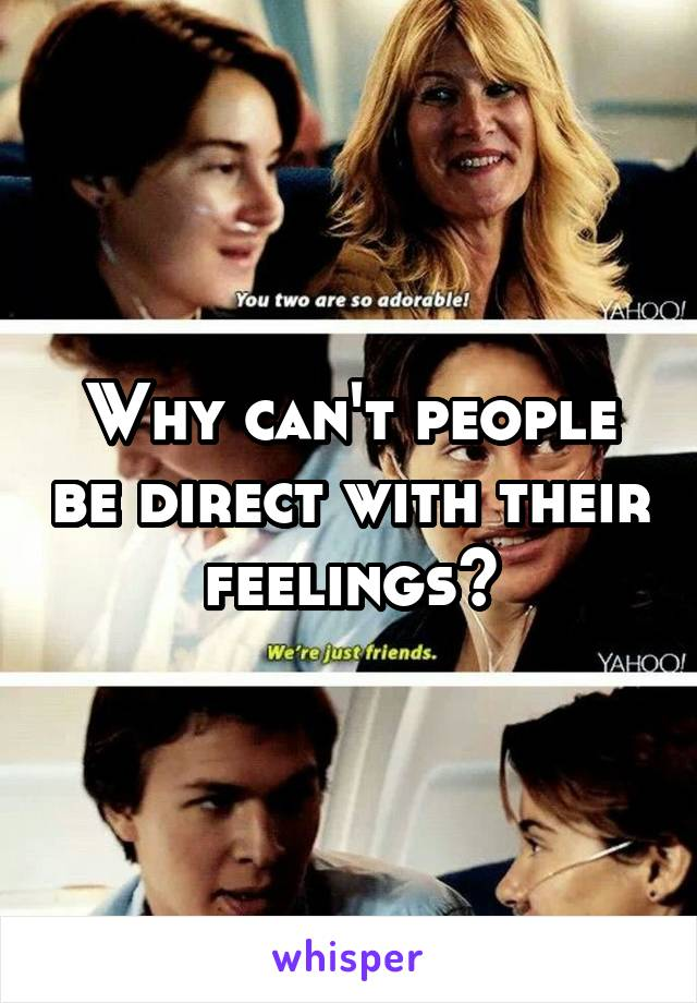 Why can't people be direct with their feelings?