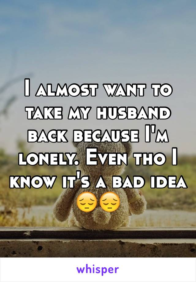 I almost want to take my husband back because I'm lonely. Even tho I know it's a bad idea  😔😔