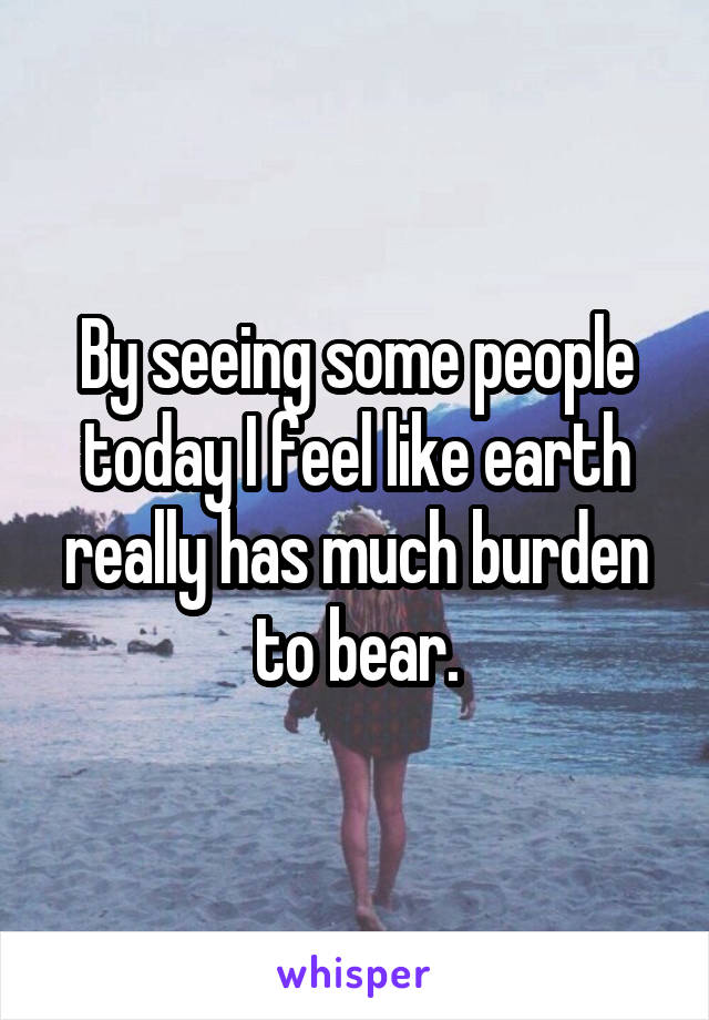 By seeing some people today I feel like earth really has much burden to bear.