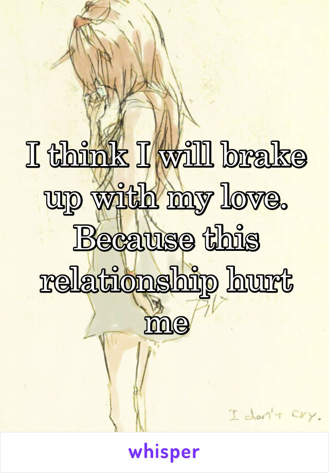 I think I will brake up with my love. Because this relationship hurt me