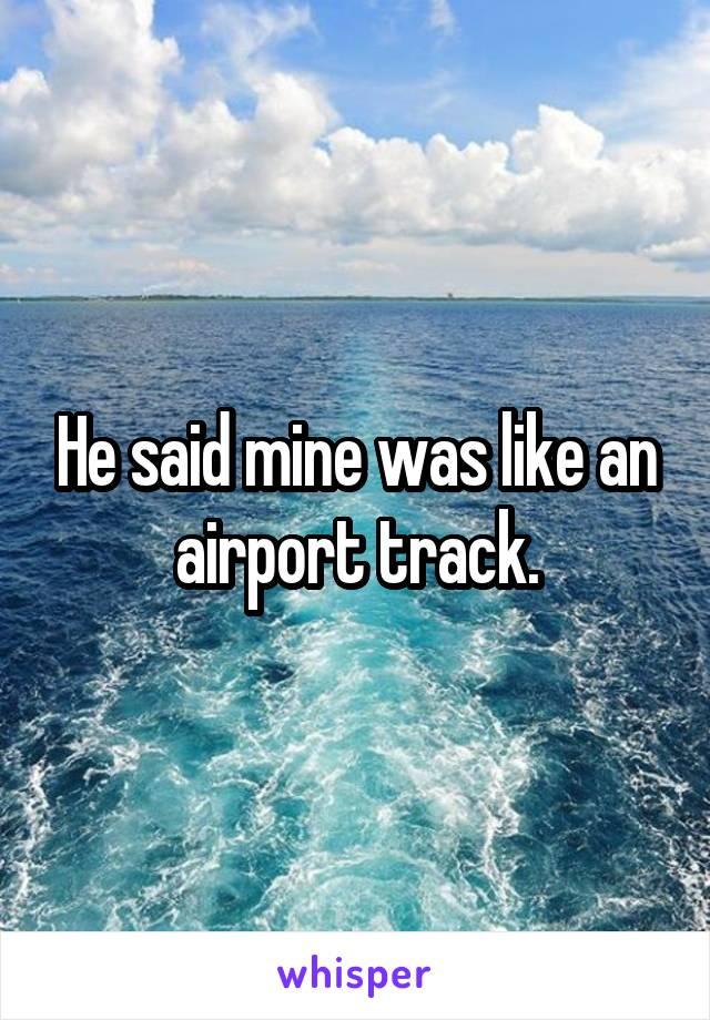 He said mine was like an airport track.