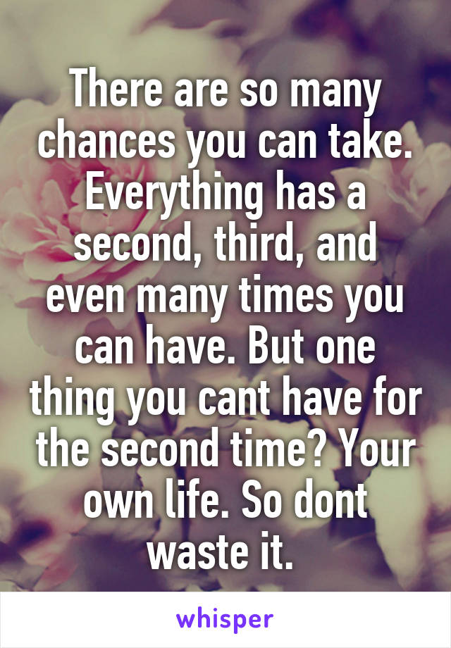 There are so many chances you can take. Everything has a second, third, and even many times you can have. But one thing you cant have for the second time? Your own life. So dont waste it.