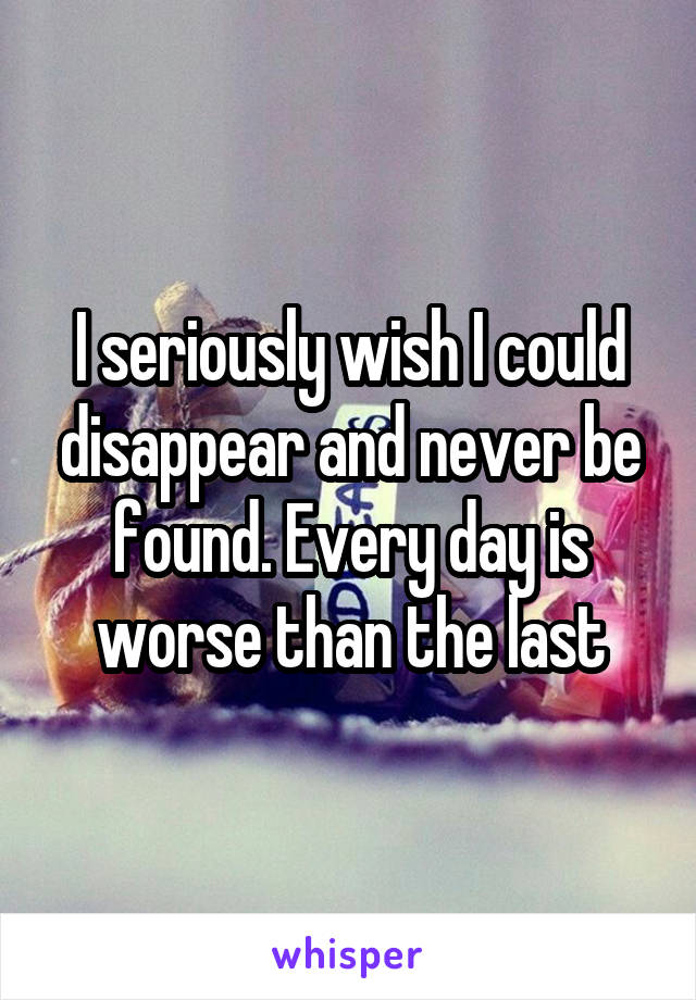 I seriously wish I could disappear and never be found. Every day is worse than the last