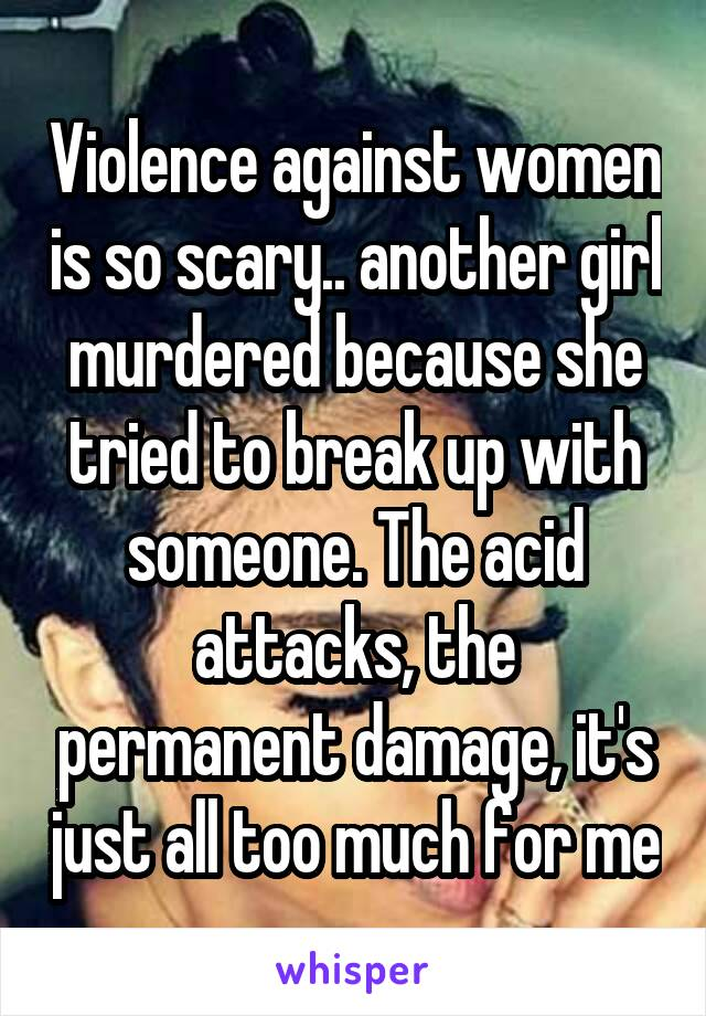 Violence against women is so scary.. another girl murdered because she tried to break up with someone. The acid attacks, the permanent damage, it's just all too much for me