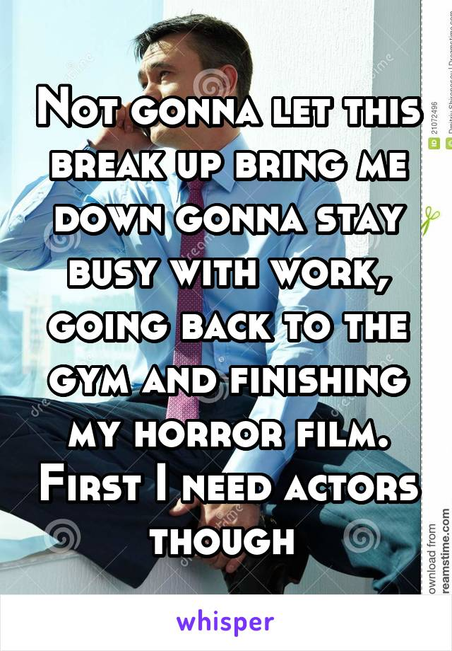 Not gonna let this break up bring me down gonna stay busy with work, going back to the gym and finishing my horror film. First I need actors though