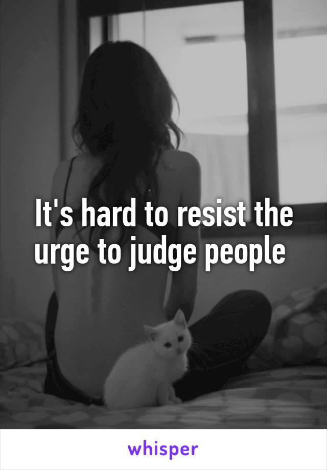 It's hard to resist the urge to judge people