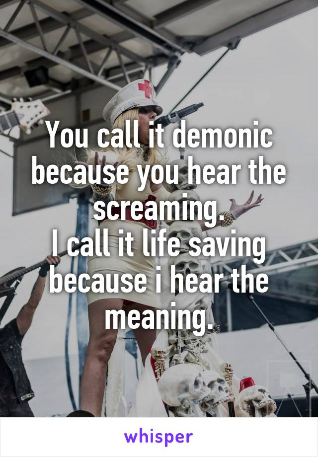 You call it demonic because you hear the screaming. I call it life saving because i hear the meaning.