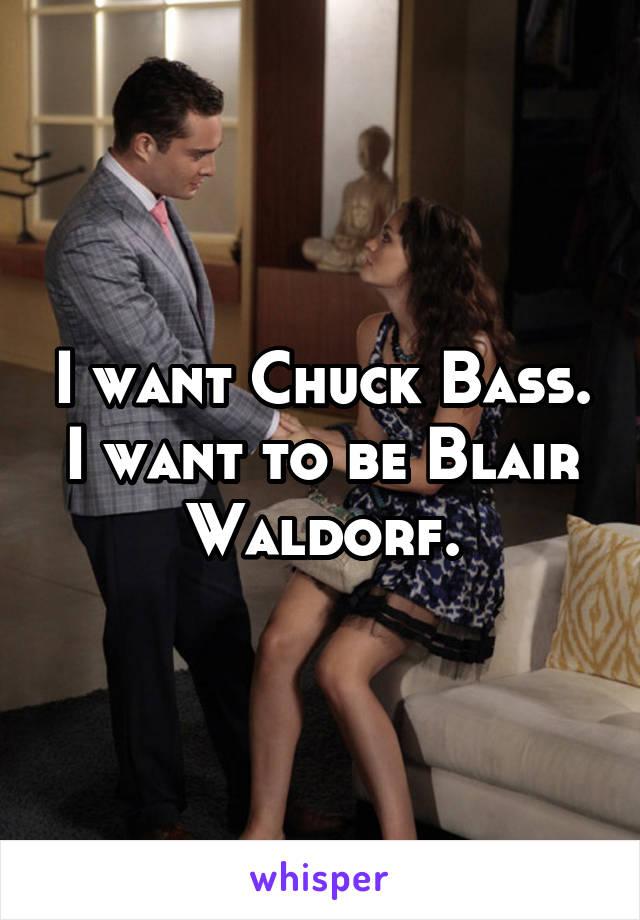 I want Chuck Bass. I want to be Blair Waldorf.