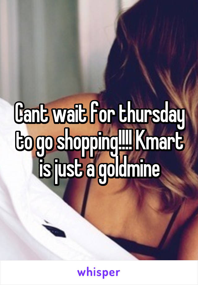 Cant wait for thursday to go shopping!!!! Kmart is just a goldmine