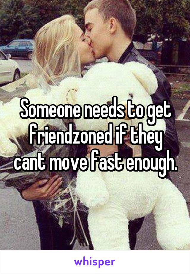 Someone needs to get friendzoned if they cant move fast enough.
