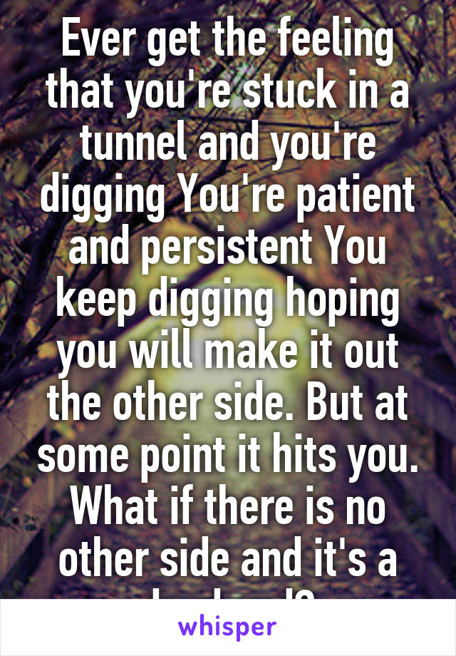 Ever get the feeling that you're stuck in a tunnel and you're digging You're patient and persistent You keep digging hoping you will make it out the other side. But at some point it hits you. What if there is no other side and it's a dead end?