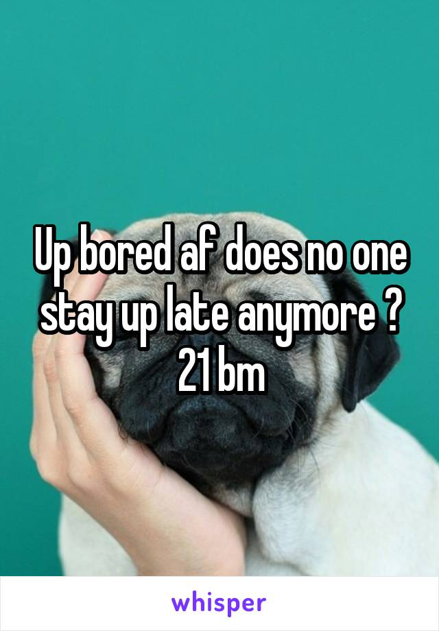 Up bored af does no one stay up late anymore ? 21 bm