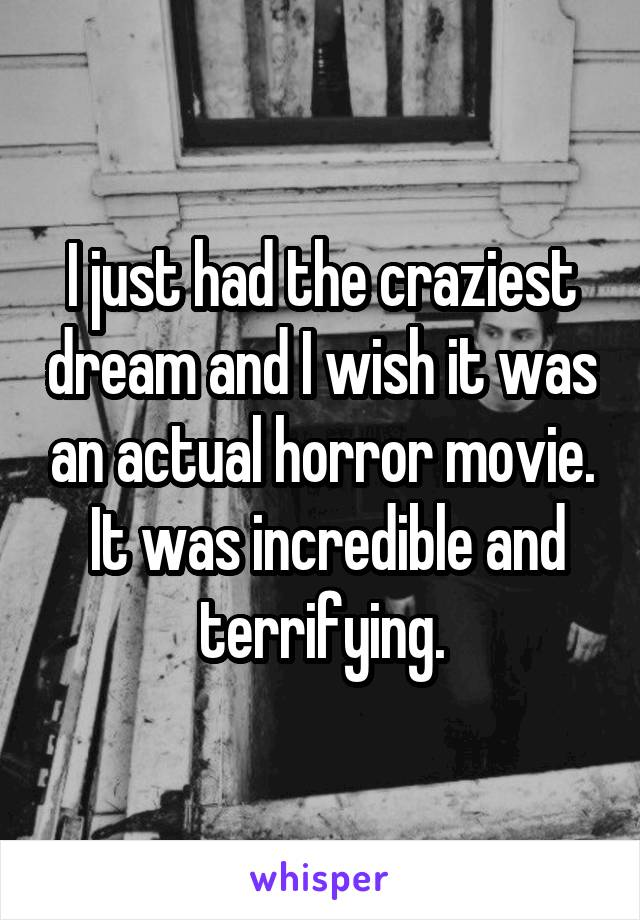 I just had the craziest dream and I wish it was an actual horror movie.  It was incredible and terrifying.