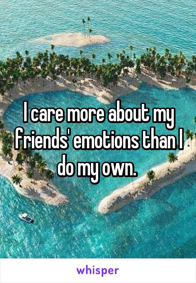 I care more about my friends' emotions than I do my own.