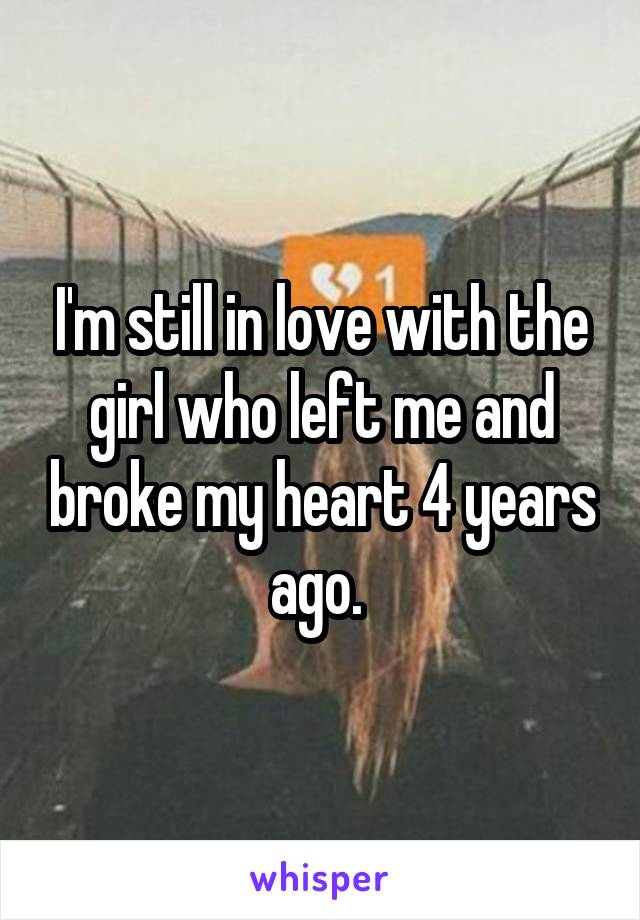 I'm still in love with the girl who left me and broke my heart 4 years ago.