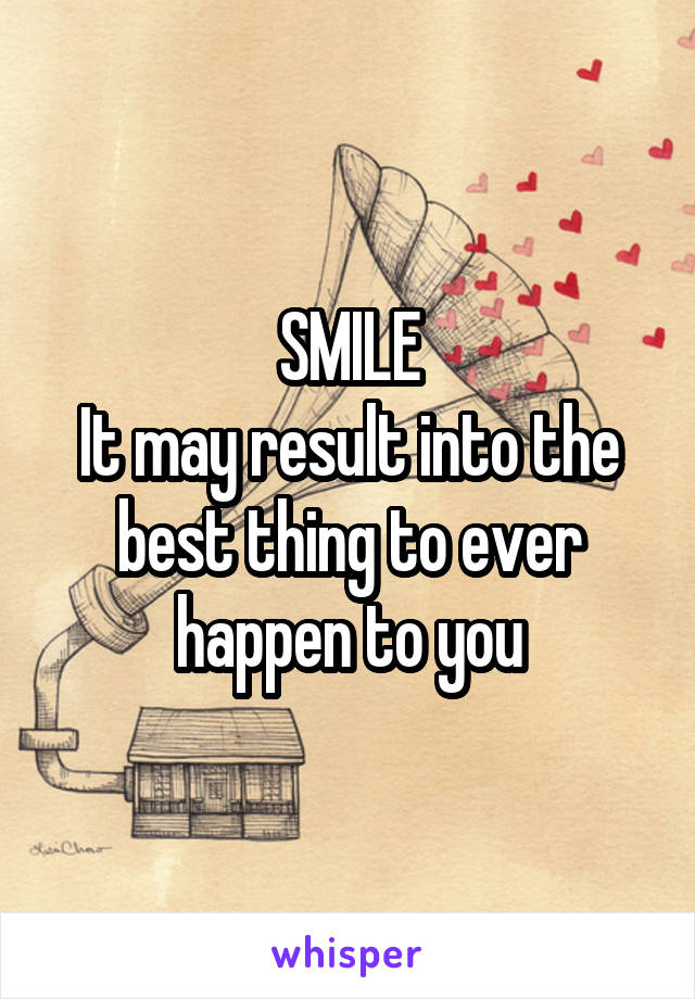 SMILE It may result into the best thing to ever happen to you