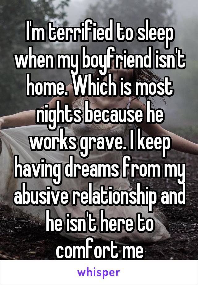 I'm terrified to sleep when my boyfriend isn't home. Which is most nights because he works grave. I keep having dreams from my abusive relationship and he isn't here to comfort me