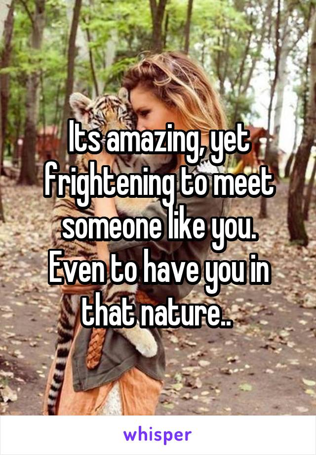 Its amazing, yet frightening to meet someone like you. Even to have you in that nature..