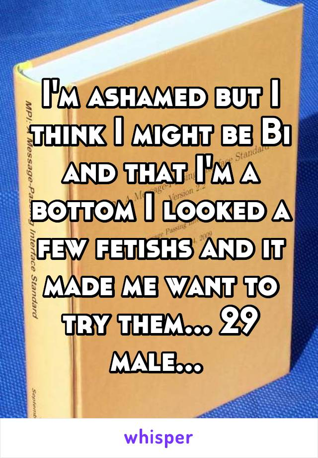 I'm ashamed but I think I might be Bi and that I'm a bottom I looked a few fetishs and it made me want to try them... 29 male...
