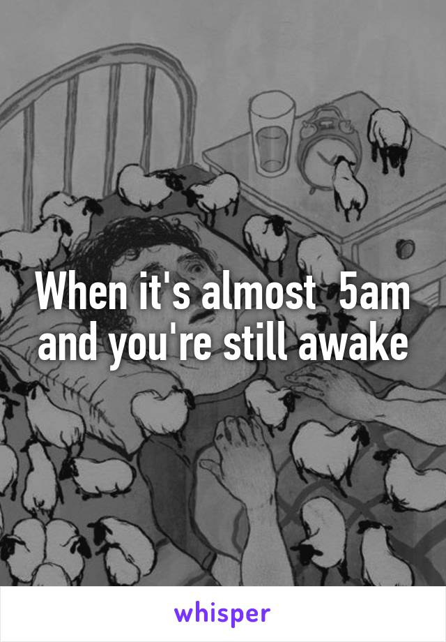 When it's almost  5am and you're still awake
