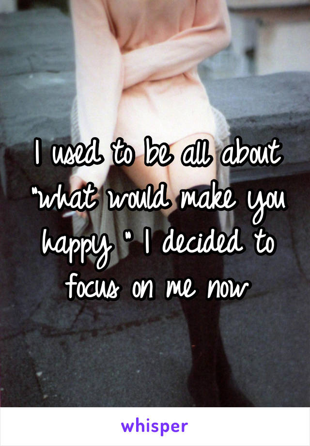"""I used to be all about """"what would make you happy """" I decided to focus on me now"""