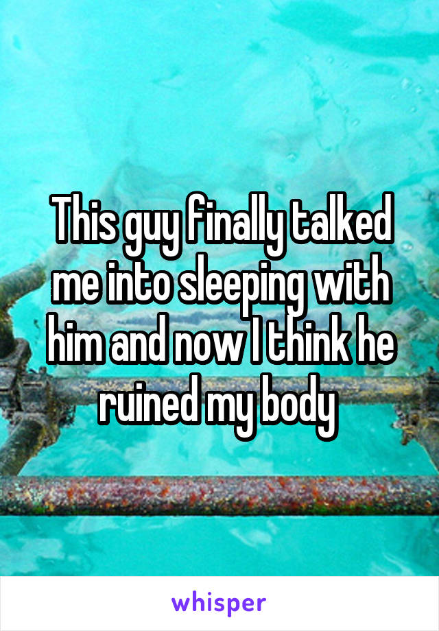 This guy finally talked me into sleeping with him and now I think he ruined my body