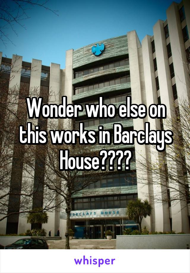 Wonder who else on this works in Barclays House????
