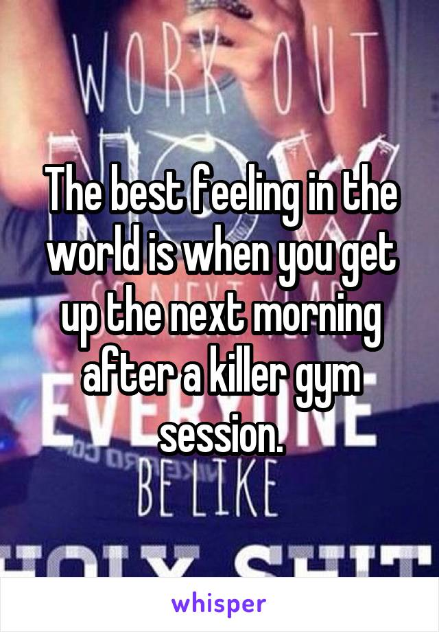 The best feeling in the world is when you get up the next morning after a killer gym session.