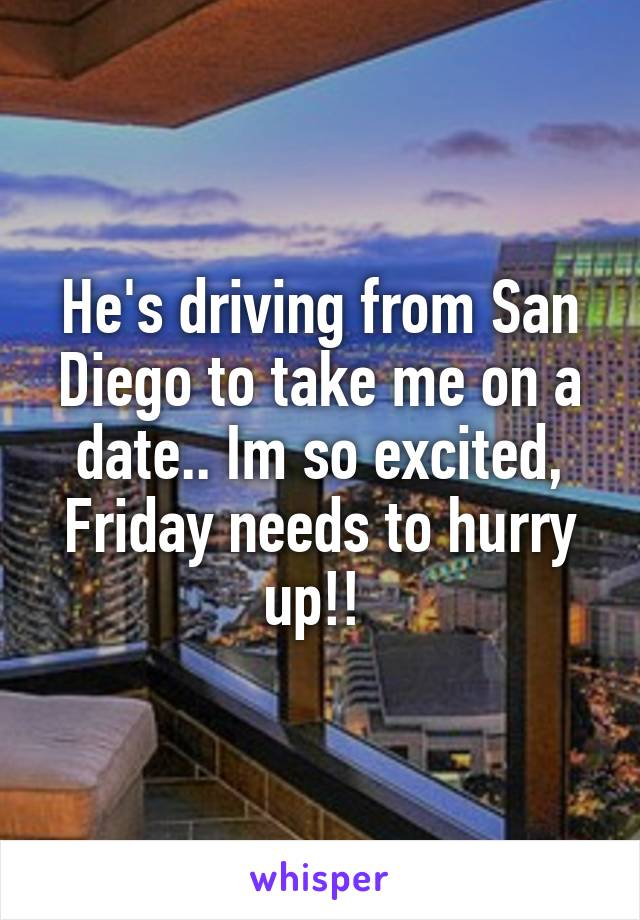 He's driving from San Diego to take me on a date.. Im so excited, Friday needs to hurry up!!