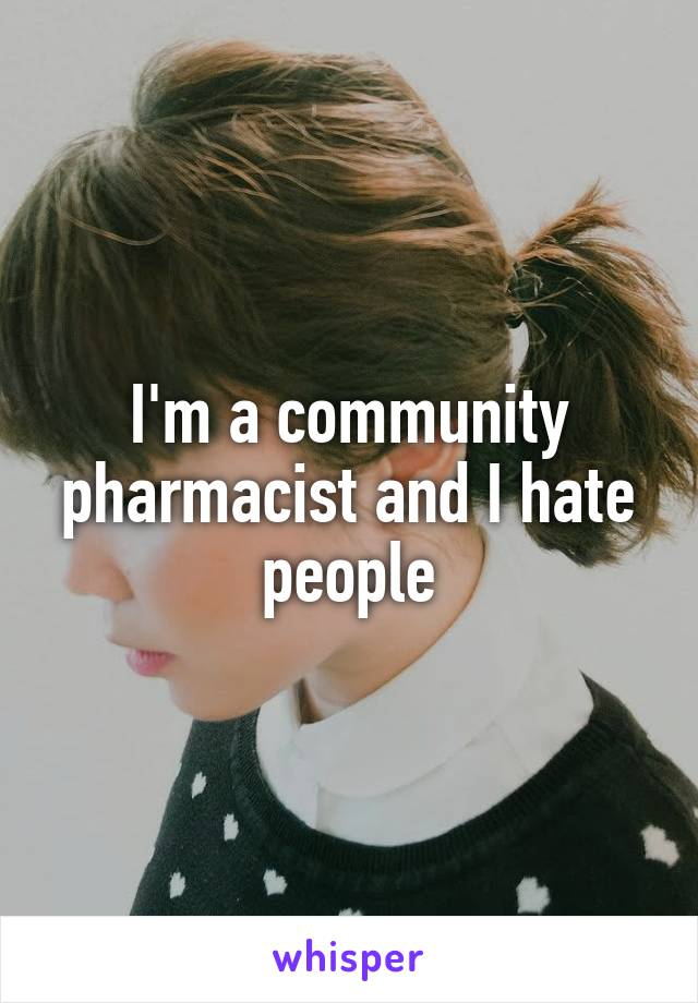 I'm a community pharmacist and I hate people