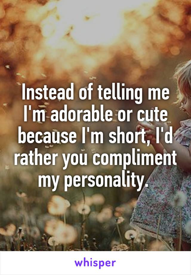 Instead of telling me I'm adorable or cute because I'm short, I'd rather you compliment my personality.
