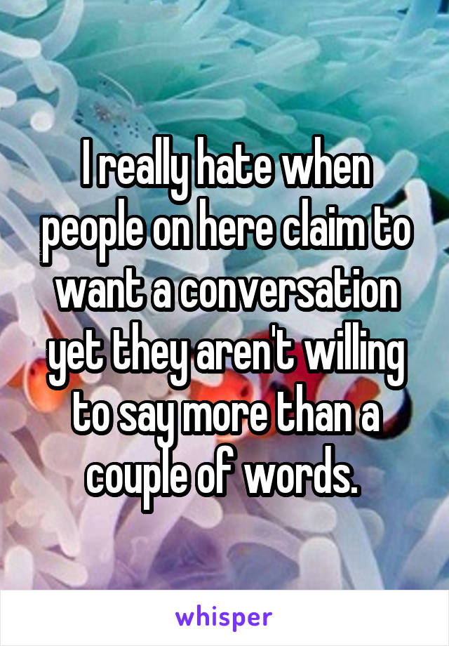 I really hate when people on here claim to want a conversation yet they aren't willing to say more than a couple of words.