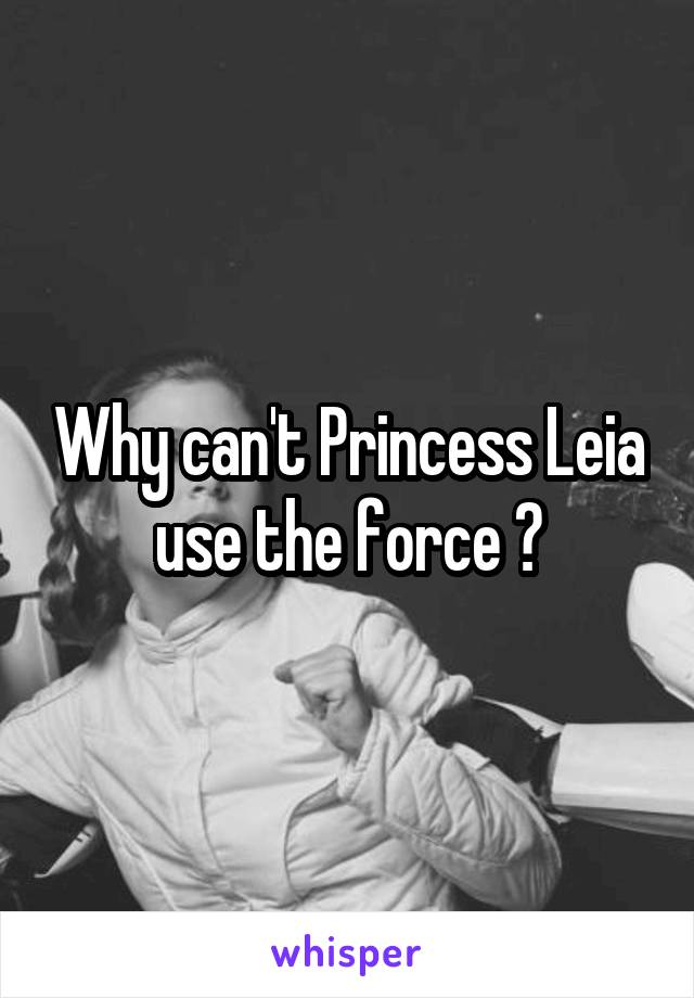 Why can't Princess Leia use the force ?
