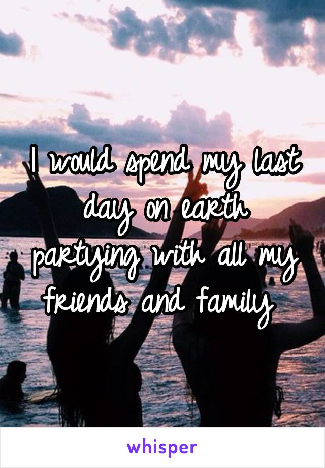 I would spend my last day on earth partying with all my friends and family
