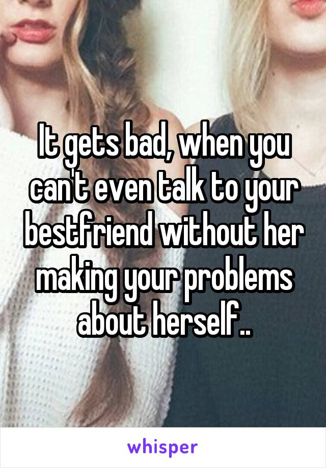 It gets bad, when you can't even talk to your bestfriend without her making your problems about herself..