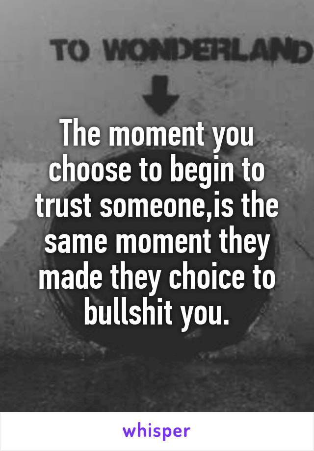 The moment you choose to begin to trust someone,is the same moment they made they choice to bullshit you.
