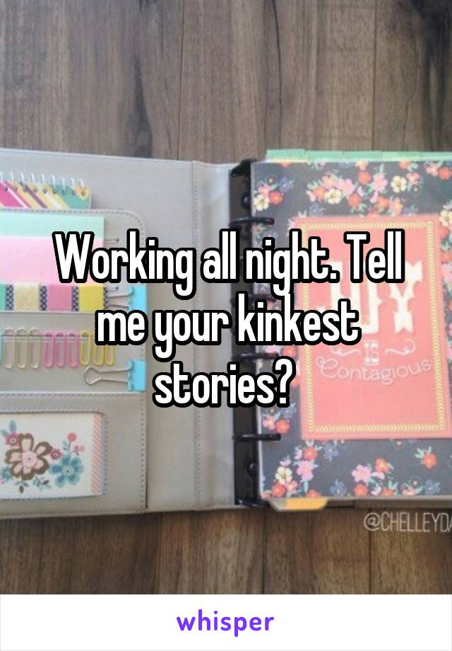 Working all night. Tell me your kinkest stories?